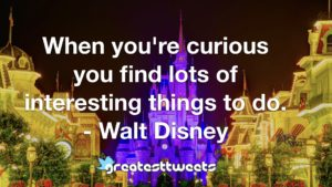 When you're curious you find lots of interesting things to do. - Walt Disney