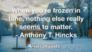 When you're frozen in time, nothing else really seems to matter. - Anthony T. Hincks