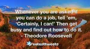 Whenever you are asked if you can do a job, tell 'em, 'Certainly, I can!' Then get busy and find out how to do it. - Theodore Roosevelt