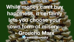 While money can't buy happiness, it certainly lets you choose your own form of misery. - Groucho Marx
