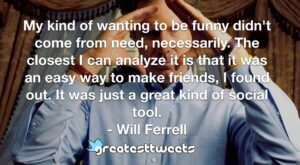 My kind of wanting to be funny didn't come from need, necessarily. The closest I can analyze it is that it was an easy way to make friends, I found out. It was just a great kind of social tool.- Will Ferrell.001