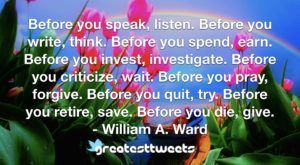 Before you speak, listen. Before you write, think. Before you spend, earn. Before you invest, investigate. Before you criticize, wait. Before you pray, forgive. Before you quit, try. Before you retire, save. Before you die, give.- William A. Ward.001