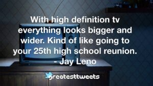 With high definition tv everything looks bigger and wider. Kind of like going to your 25th high school reunion. - Jay Leno