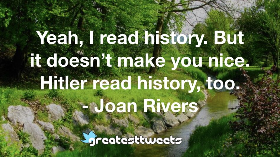 Yeah, I read history. But it doesn't make you nice. Hitler read history, too. - Joan Rivers