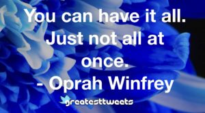 You can have it all. Just not all at once. - Oprah Winfrey
