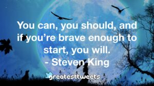 You can, you should, and if you're brave enough to start, you will. - Steven King