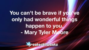 You can't be brave if you've only had wonderful things happen to you. - Mary Tyler Moore