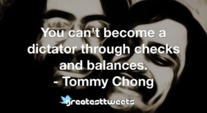 You can't become a dictator through checks and balances. - Tommy Chong