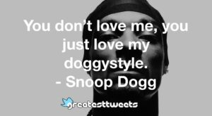 You don't love me, you just love my doggystyle. - Snoop Dogg