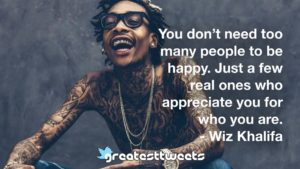 You don't need too many people to be happy. Just a few real ones who appreciate you for who you are. - Wiz Khalifa