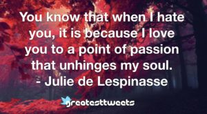 You know that when I hate you, it is because I love you to a point of passion that unhinges my soul. - Julie de Lespinasse