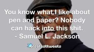 You know what I like about pen and paper? Nobody can hack into this shit. - Samuel L. Jackson