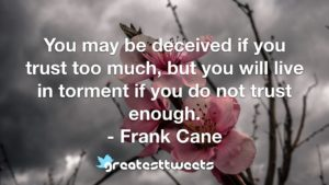 You may be deceived if you trust too much, but you will live in torment if you do not trust enough. - Frank Cane