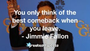 You only think of the best comeback when you leave. - Jimmie Fallon