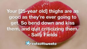 Your [25-year old] thighs are as good as they're ever going to get. So bend down and kiss them, and quit criticizing them. - Sally Fields