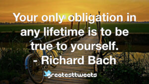 Your only obligation in any lifetime is to be true to yourself. - Richard Bach