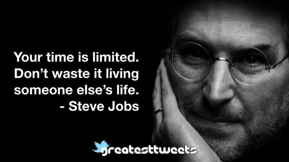 Your time is limited. Don't waste it living someone else's life. - Steve Jobs