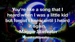You're like a song that I heard when I was a little kid but forgot I knew until I heard it again. -Maggie Stiefvater
