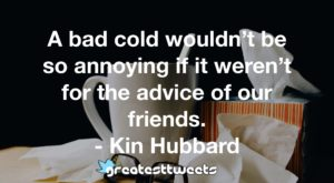 A bad cold wouldn't be so annoying if it weren't for the advice of our friends. - Kin Hubbard