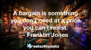 A bargain is something you don't need at a price you can't resist. - Franklin Jones