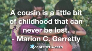 A cousin is a little bit of childhood that can never be lost. - Marion C. Garretty