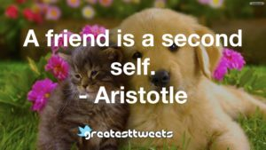 A friend is a second self. - Aristotle
