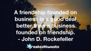 A friendship founded on business is a good deal better than a business founded on friendship. - John D. Rockefeller