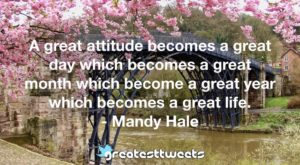 A great attitude becomes a great day which becomes a great month which become a great year which becomes a great life. - Mandy Hale