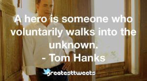 A hero is someone who voluntarily walks into the unknown. - Tom Hanks