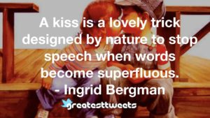 A kiss is a lovely trick designed by nature to stop speech when words become superfluous. - Ingrid Bergman