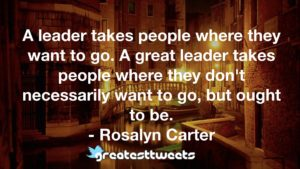 A leader takes people where they want to go. A great leader takes people where they don't necessarily want to go, but ought to be. - Rosalyn Carter