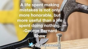A life spent making mistakes is not only more honorable, but more useful than a life spent doing nothing. -George Bernard Shaw