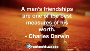 A man's friendships are one of the best measures of his worth. - Charles Darwin