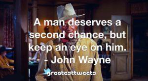 A man deserves a second chance, but keep an eye on him. - John Wayne