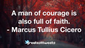 A man of courage is also full of faith. - Marcus Tullius Cicero