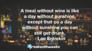 A meal without wine is like a day without sunshine, except that on a day without sunshine you can still get drunk. - Lee Entrekin