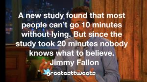 A new study found that most people can't go 10 minutes without lying. But since the study took 20 minutes nobody knows what to believe. - Jimmy Fallon