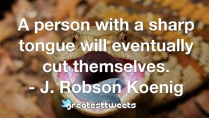 A person with a sharp tongue will eventually cut themselves. - J. Robson Koenig