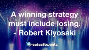 A winning strategy must include losing. - Robert Kiyosaki