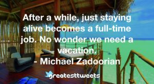 After a while, just staying alive becomes a full-time job. No wonder we need a vacation. - Michael Zadoorian