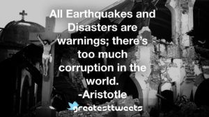 All Earthquakes and Disasters are warnings; there's too much corruption in the world. -Aristotle