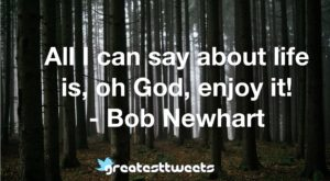 All I can say about life is, oh God, enjoy it! - Bob Newhart