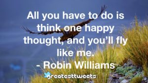 All you have to do is think one happy thought, and you'll fly like me. - Robin Williams