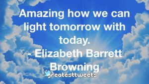Amazing how we can light tomorrow with today. - Elizabeth Barrett Browning