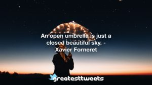 An open umbrella is just a closed beautiful sky. - Xavier Forneret