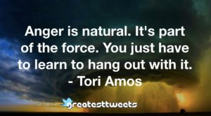 Anger is natural. It's part of the force. You just have to learn to hang out with it. - Tori Amos
