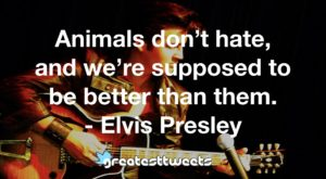 Animals don't hate, and we're supposed to be better than them. - Elvis Presley