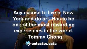 Any excuse to live in New York and do art. Has to be one of the most rewarding experiences in the world. - Tommy Chong