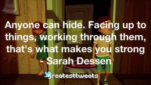 Anyone can hide. Facing up to things, working through them, that's what makes you strong - Sarah Dessen