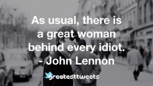 As usual, there is a great woman behind every idiot. - John Lennon